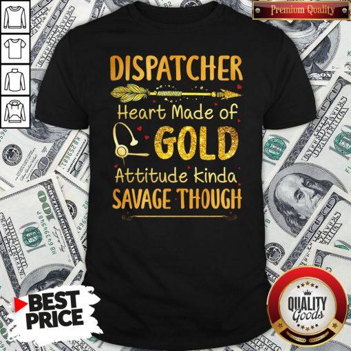 Hot Dispatcher Heart Made Of Gold Attitude Kinda Savage Though Shirt - Design By Waretees.com