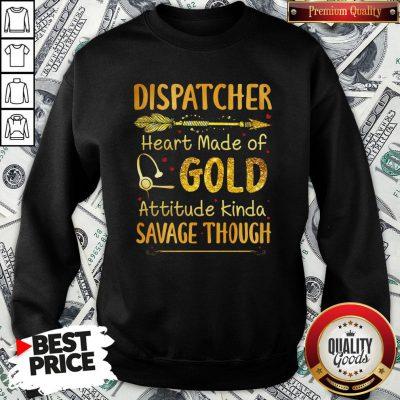Hot Dispatcher Heart Made Of Gold Attitude Kinda Savage Though Sweatshirt - Design By Waretees.com