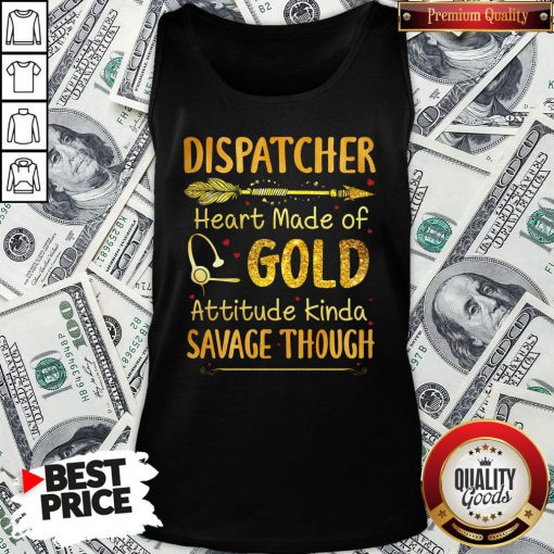 Hot Dispatcher Heart Made Of Gold Attitude Kinda Savage Though Tank Top - Design By Waretees.com