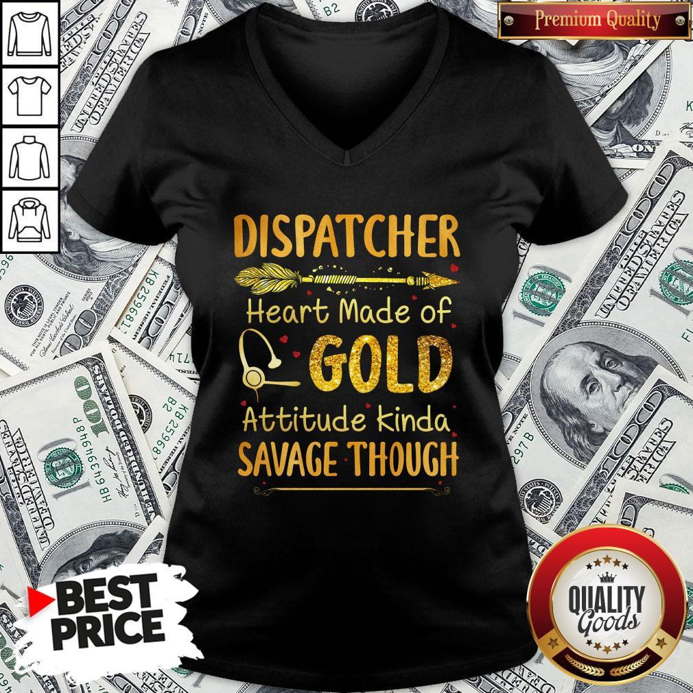 Hot Dispatcher Heart Made Of Gold Attitude Kinda Savage Though V-neck - Design By Waretees.com