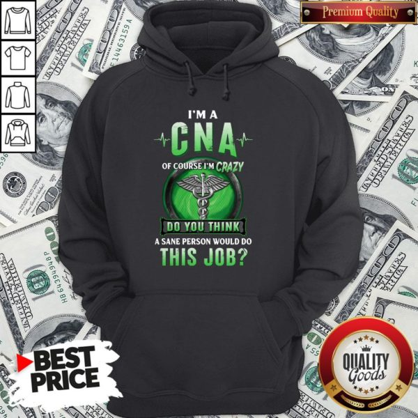Hot I'm A CNA Of Course I'm Crazy Do You Think A Sane Person Would Do This Job Hoodie - Design By Waretees.com