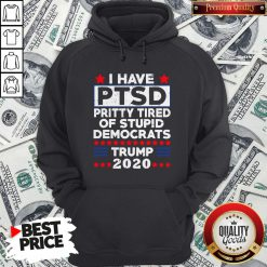 I Have PTSD Pretty Tired Of Stupid Democrats Trump 2020 Hoodie - Design By Waretees.com