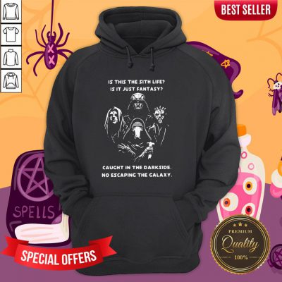 Is This The Sith Life Is It Just Fantasy Caught In The Darkside No Escaping The Galaxy Hoodie