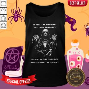 Is This The Sith Life Is It Just Fantasy Caught In The Darkside No Escaping The Galaxy Tank Top