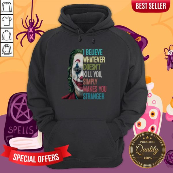Joker I Believe Whatever Doesn't Kill You Simply Makes You Stranger Hoodie