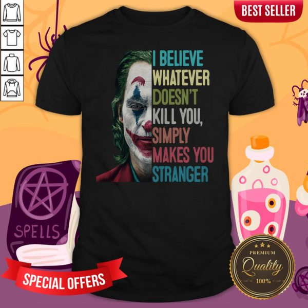 Joker I Believe Whatever Doesn't Kill You Simply Makes You Stranger Shirt