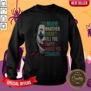 Joker I Believe Whatever Doesn't Kill You Simply Makes You Stranger Sweatshirt