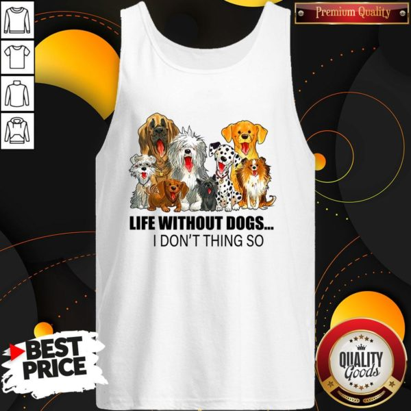 Life Without Dogs I Don't ThinLife Without Dogs I Don't Think So Tank Topk So Tank Top
