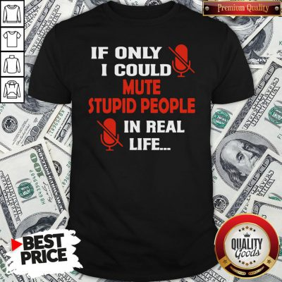 Love If Only I Could Mute Stupid People In Real Life Shirt - Design By Waretees.com