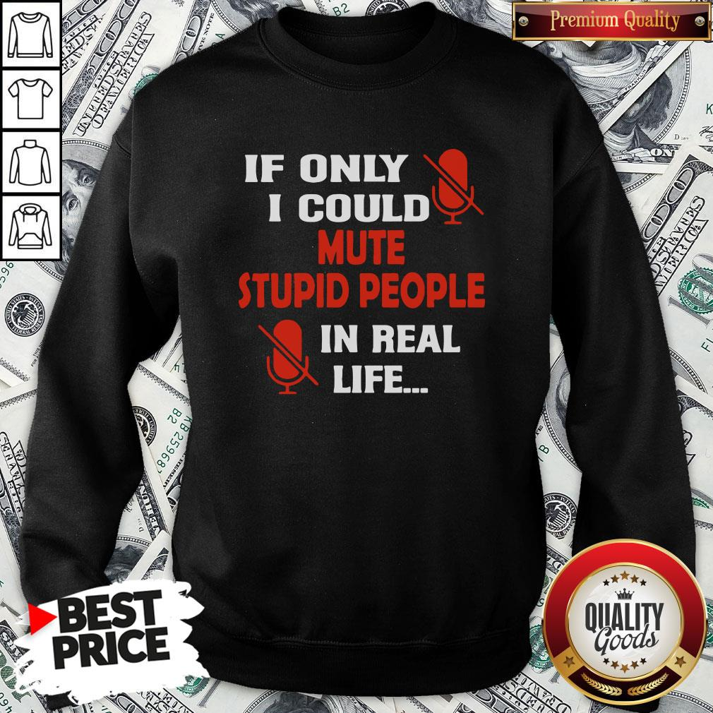 Love If Only I Could Mute Stupid People In Real Life Sweatshirt - Design By Waretees.com