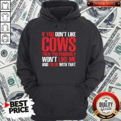 Nice If You Dont Like Cows Then You Probably Won't Like Me And I'm Ok With That Hoodie - Design By Waretees.com