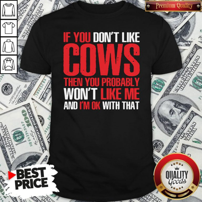 Nice If You Dont Like Cows Then You Probably Won't Like Me And I'm Ok With That Shirt- Design By Waretees.com