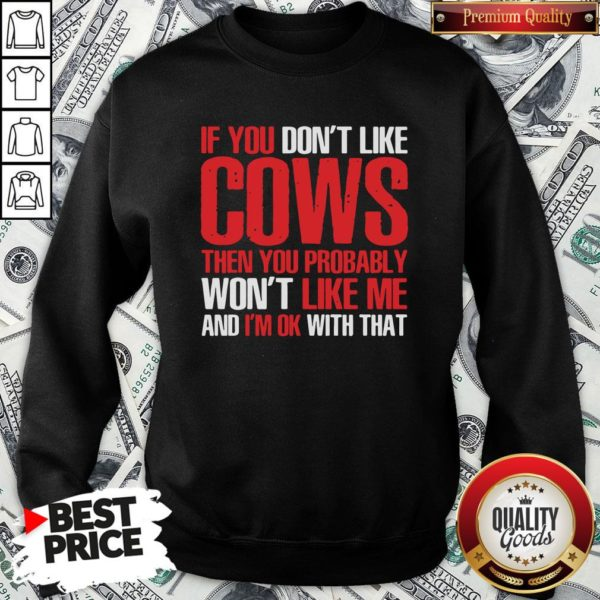 Nice If You Dont Like Cows Then You Probably Won't Like Me And I'm Ok With That Sweatshirt - Design By Waretees.com