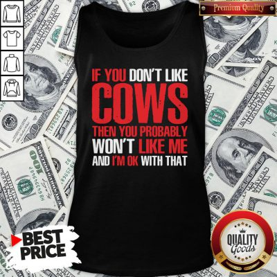 Nice If You Dont Like Cows Then You Probably Won't Like Me And I'm Ok With That Tank Top - Design By Waretees.com