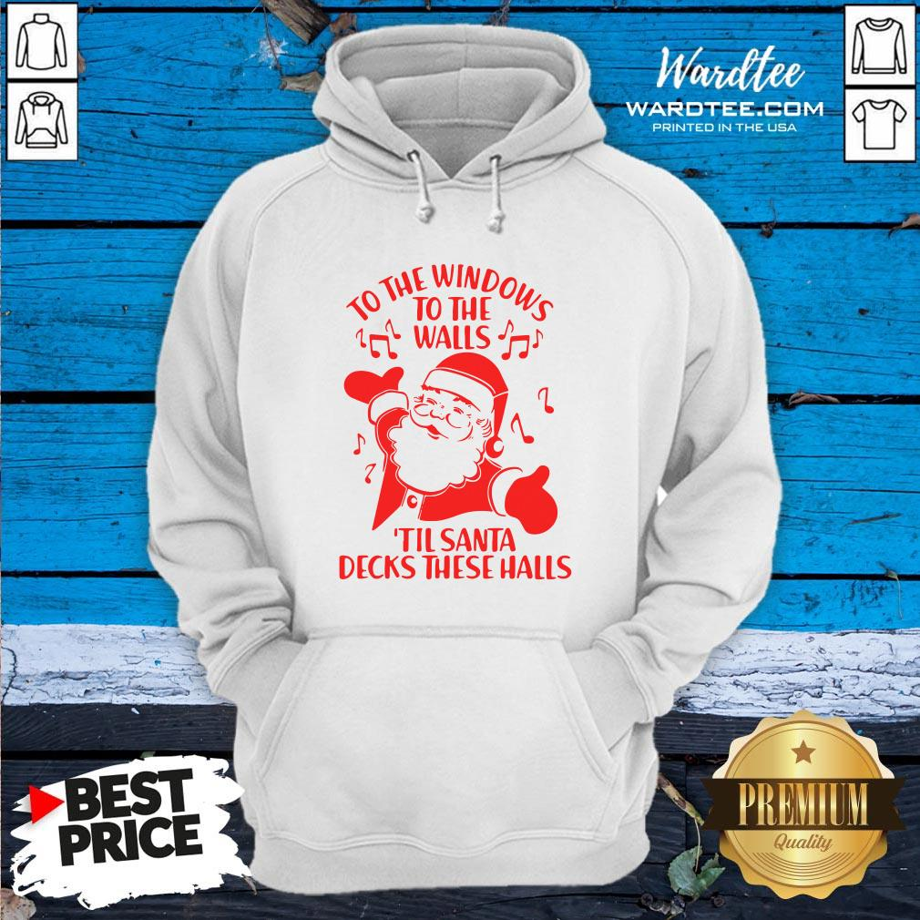 Nice To The Windows To The Walls Til Santa Decks These Halls Hoodie Design By Waretees.com