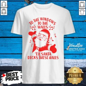 Nice To The Windows To The Walls Til Santa Decks These Halls Shirt Design By Waretees.com