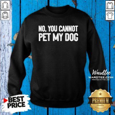 Original No You Cannot Pet My Dog Sweatshirt Design By Waretees.com