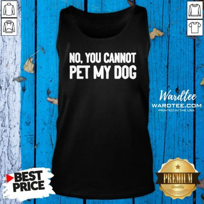 Original No You Cannot Pet My Dog Tank Top Design By Waretees.com