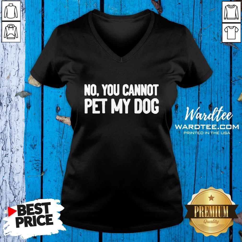 Original No You Cannot Pet My Dog V-neck Design By Waretees.com