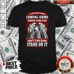 Top If You Haven't Risked Coming Home Under This Flag Don't You Dare Stand On It Shirt - Design By Waretees.com