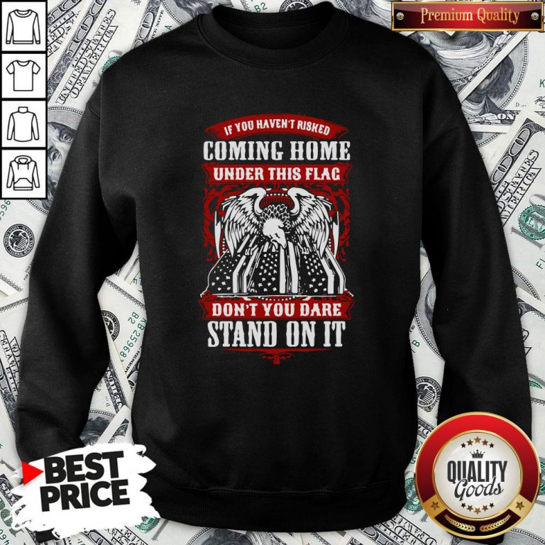 Top If You Haven't Risked Coming Home Under This Flag Don't You Dare Stand On It Sweatshirt - Design By Waretees.com