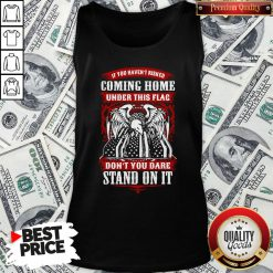 Top If You Haven't Risked Coming Home Under This Flag Don't You Dare Stand On It Tank Top - Design By Waretees.com