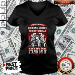 Top If You Haven't Risked Coming Home Under This Flag Don't You Dare Stand On It V-neck - Design By Waretees.com
