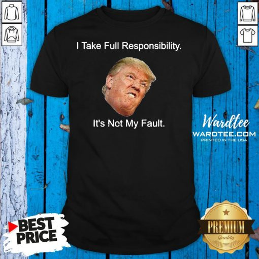 Top Trump I Take Full Responsibility It's Not My Fault Shirt Design By Waretees.com