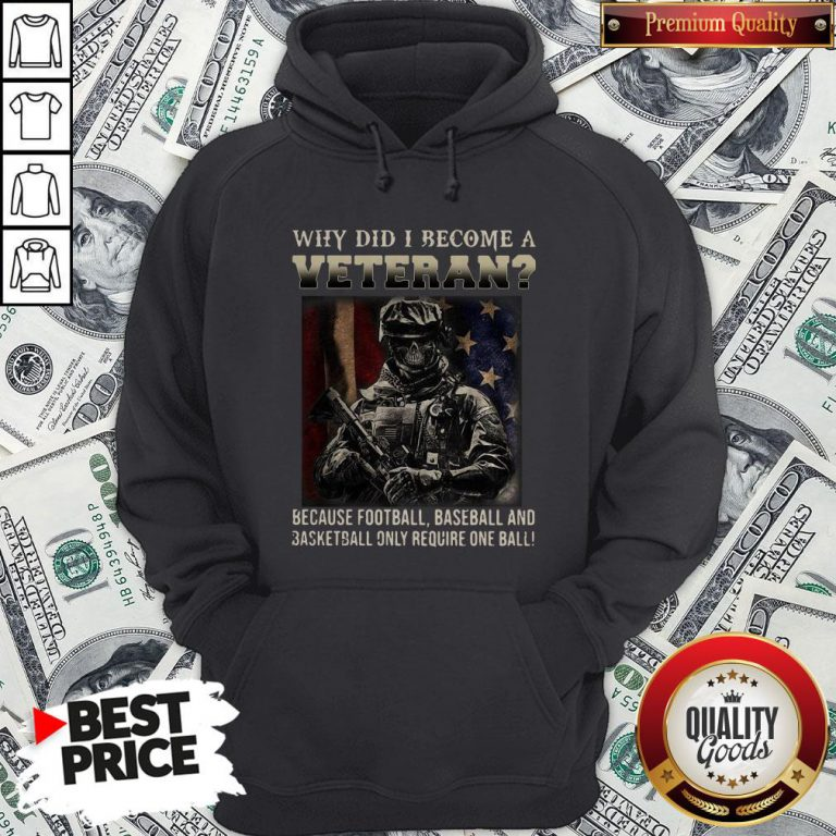 Why Did I Become A Veteran Because Football Baseball And Basketball Only Require One Ball Hoodie - Design By Waretees.com