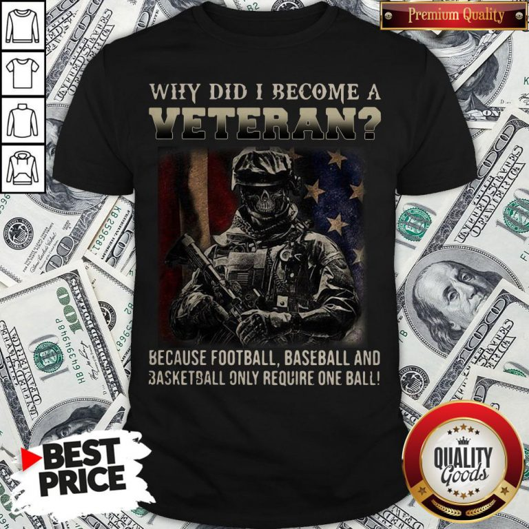Why Did I Become A Veteran Because Football Baseball And Basketball Only Require One Ball Shirt - Design By Waretees.com