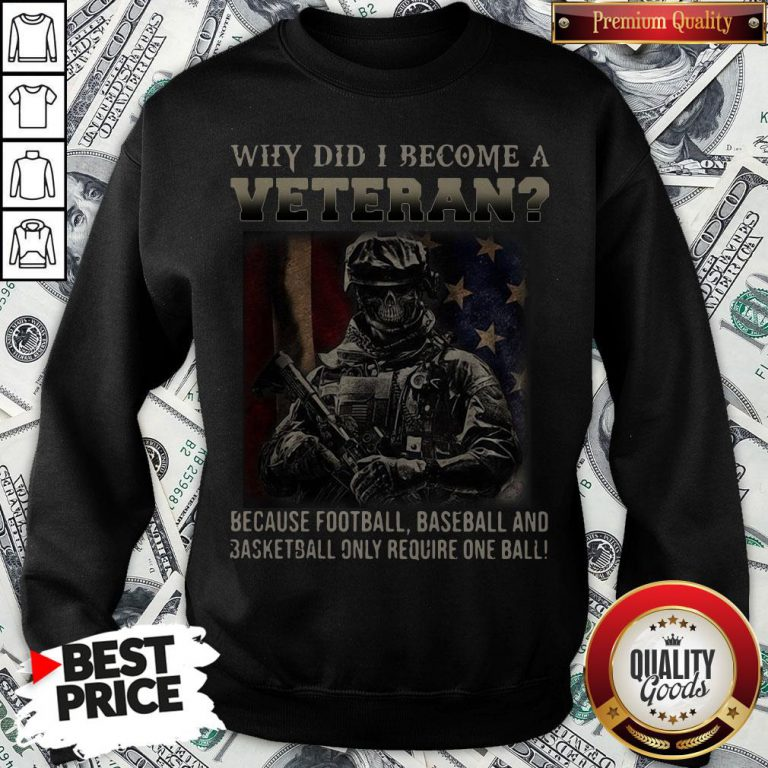 Why Did I Become A Veteran Because Football Baseball And Basketball Only Require One Ball Sweatshirt - Design By Waretees.com