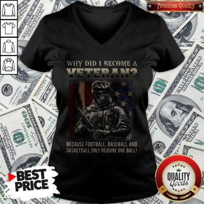 Why Did I Become A Veteran Because Football Baseball And Basketball Only Require One Ball V-neck - Design By Waretees.com