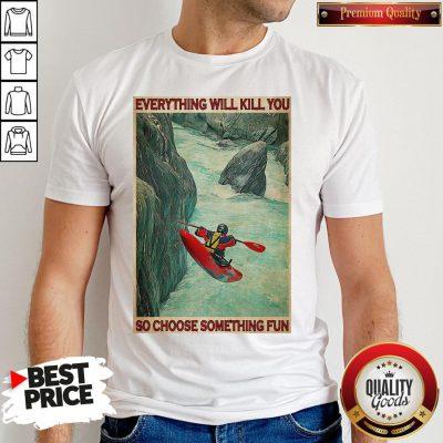 Awesome Kayak Choose Everything Will Kill You So Choose Something Fun Shirt