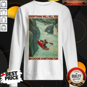 Awesome Kayak Choose Everything Will Kill You So Choose Something Fun SweatShirt