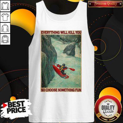 Awesome Kayak Choose Everything Will Kill You So Choose Something Fun Tank Top
