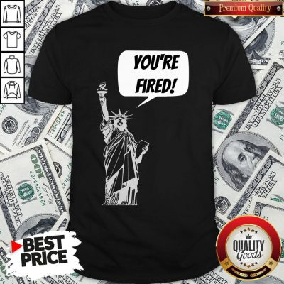 Funny You're Fired Liberty Shirt