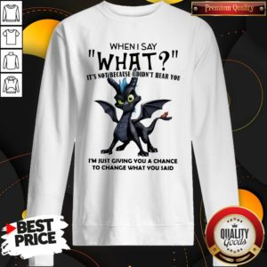 Good Dragon When I Say What It's Not Because I Didn't Hear You SweatShirt