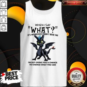 Good Dragon When I Say What It's Not Because I Didn't Hear You Tank Top