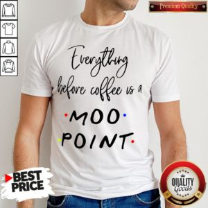 Good Everything Before Coffee Is A Moo Point Shirt