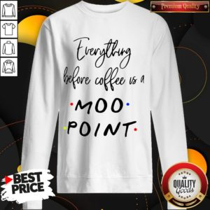 Good Everything Before Coffee Is A Moo Point SweatShirt