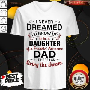 Nice I Never Dreamed I'd Grow Up To Be A Daughter Of A Freakin' Awesome Dad But Here I Am Living The Dream V-neck