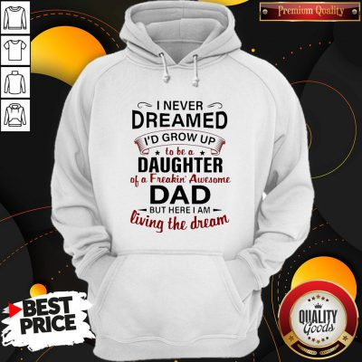 Nice I Never Dreamed I'd Grow Up To Be A Daughter Of A Freakin' Awesome Dad But Here I Am Living The Dream Hoodie