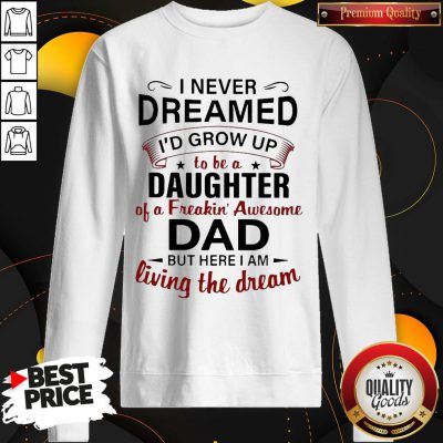 Nice I Never Dreamed I'd Grow Up To Be A Daughter Of A Freakin' Awesome Dad But Here I Am Living The Dream SweatShirt