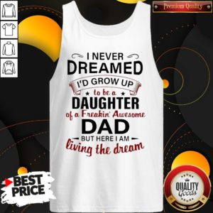 Nice I Never Dreamed I'd Grow Up To Be A Daughter Of A Freakin' Awesome Dad But Here I Am Living The Dream Tank Top