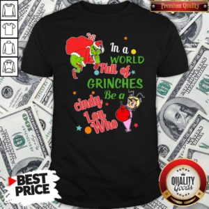 Nice The Grinch In A World Full Of Grinches Be A Cindy Lou Who Merry Christmas Shirt