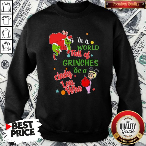 Nice The Grinch In A World Full Of Grinches Be A Cindy Lou Who Merry Christmas SweatShirt