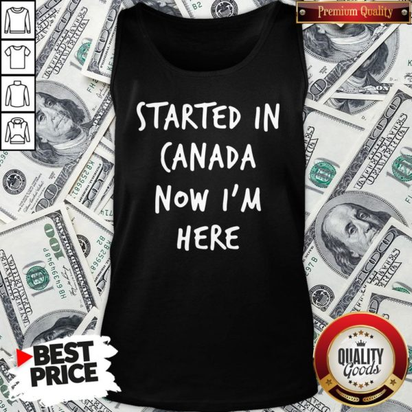 Official Started In Canada Now I'm Here Tank Top