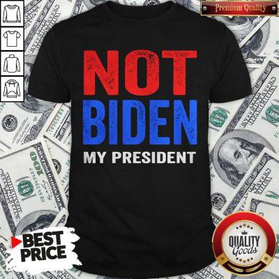 Original Joe Biden Is Not My President Election Shirt