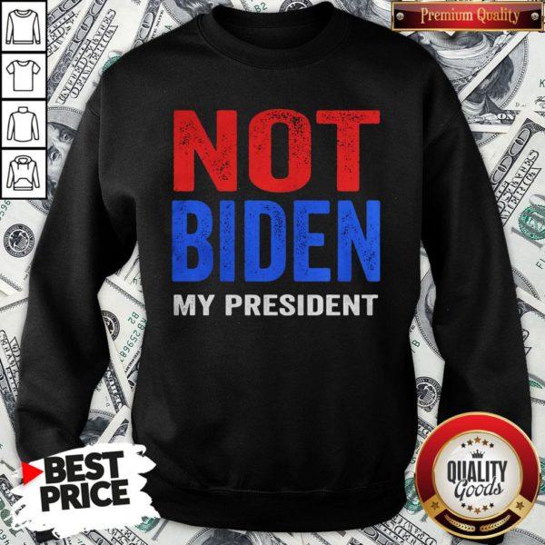 Original Joe Biden Is Not My President Election SweatShirt