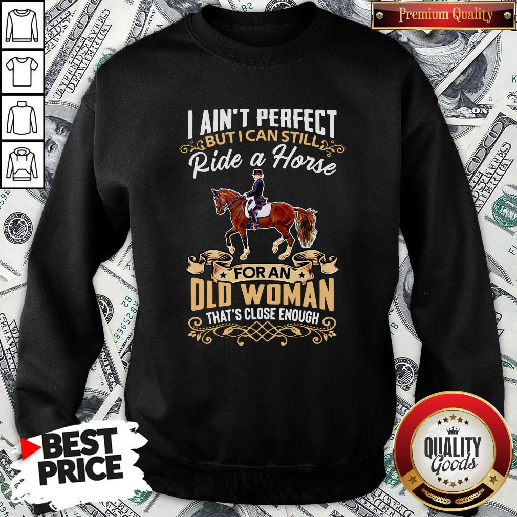 Perfect I Ain't Perfect But I Can Still Ride A Horse For An Old Woman That's Close Enough SweatShirt